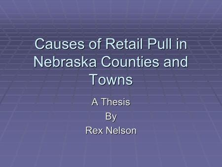 Causes of Retail Pull in Nebraska Counties and Towns A Thesis By Rex Nelson.