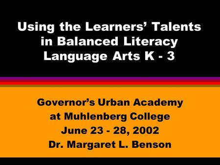 Using the Learners' Talents in Balanced Literacy Language Arts K - 3 Governor's Urban Academy at Muhlenberg College June 23 - 28, 2002 Dr. Margaret L.