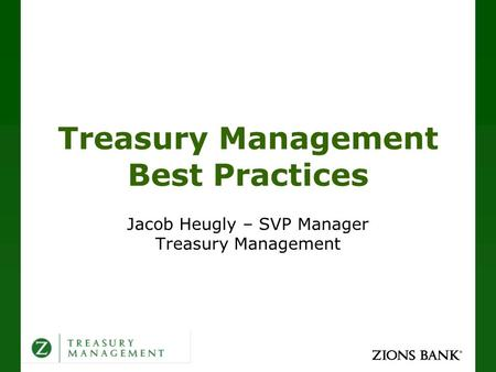 Treasury Management Best Practices Jacob Heugly – SVP Manager Treasury Management.