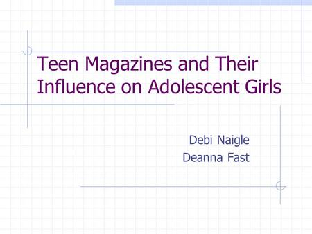 Teen Magazines and Their Influence on Adolescent Girls Debi Naigle Deanna Fast.