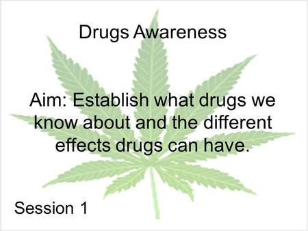Drugs Awareness Aim: Establish what drugs we know about and the different effects drugs can have. Session 1.