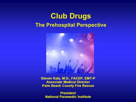 Club Drugs The Prehospital Perspective Steven Katz, M.D., FACEP, EMT-P Associate Medical Director Palm Beach County Fire Rescue President National Paramedic.