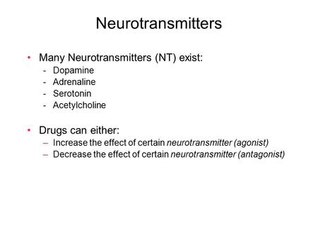 Neurotransmitters Many Neurotransmitters (NT) exist: -Dopamine -Adrenaline -Serotonin -Acetylcholine Drugs can either: –Increase the effect of certain.