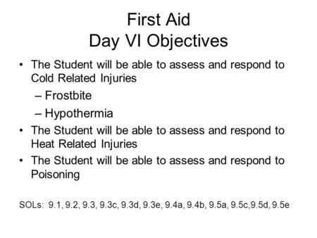 First Aid Day VI Objectives The Student will be able to assess and respond to Cold Related Injuries –Frostbite –Hypothermia The Student will be able to.