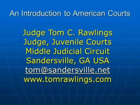 An Introduction to American Courts Judge Tom C. Rawlings Judge, Juvenile Courts Middle Judicial Circuit Sandersville, GA USA
