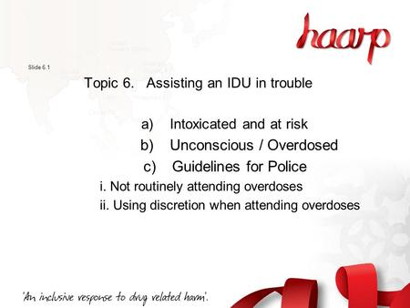 Slide 6.1 Topic 6. Assisting an IDU in trouble a) Intoxicated and at risk b) Unconscious / Overdosed c) Guidelines for Police i. Not routinely attending.