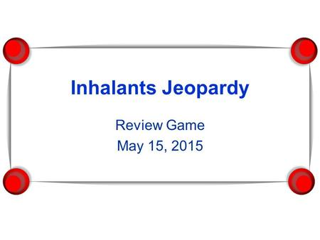 Inhalants Jeopardy Review Game May 15, 2015. Inhalants INHALANTS 100 200 400 600 800 1000.