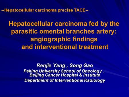 Hepatocellular carcinoma fed by the parasitic omental branches artery: angiographic findings and interventional treatment Renjie Yang, Song Gao Peking.