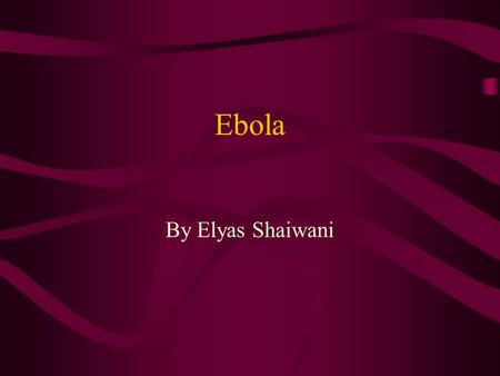 Ebola By Elyas Shaiwani. Family Reservoir/Host Suspected Reservoirs –Bats –Rats –Insect –Birds Hosts –Humans Except EBO-R –Non-human primates.