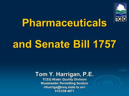 Pharmaceuticals and Senate Bill 1757 Tom Y. Harrigan, P.E. TCEQ Water Quality Division Wastewater Permitting Section 512/239-4671.
