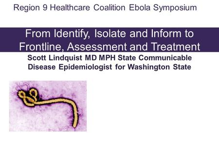 Washington State Ebola Response: From Identify, Isolate and Inform to Frontline, Assessment and Treatment Scott Lindquist MD MPH State Communicable Disease.