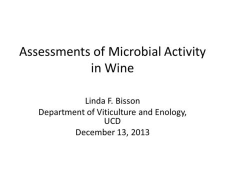 Assessments of Microbial Activity in Wine Linda F. Bisson Department of Viticulture and Enology, UCD December 13, 2013.
