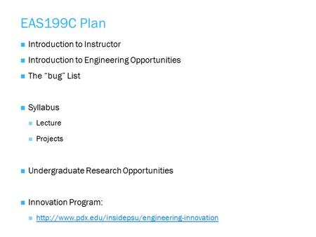"EAS199C Plan Introduction to Instructor Introduction to Engineering Opportunities The ""bug"" List Syllabus Lecture Projects Undergraduate Research Opportunities."