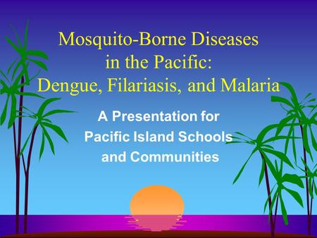 Mosquito-Borne Diseases in the Pacific: Dengue, Filariasis, and Malaria A Presentation for Pacific Island Schools and Communities.
