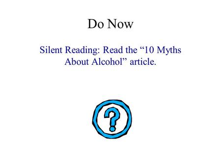 "Do Now Silent Reading: Read the ""10 Myths About Alcohol"" article."