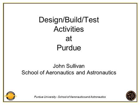 Purdue University - School of Aeronautics and Astronautics Design/Build/Test Activities at Purdue John Sullivan School of Aeronautics and Astronautics.