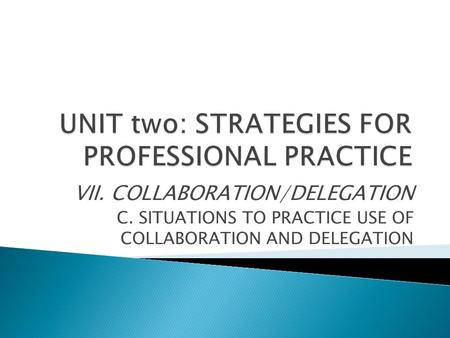 VII. COLLABORATION/DELEGATION C. SITUATIONS TO PRACTICE USE OF COLLABORATION AND DELEGATION.