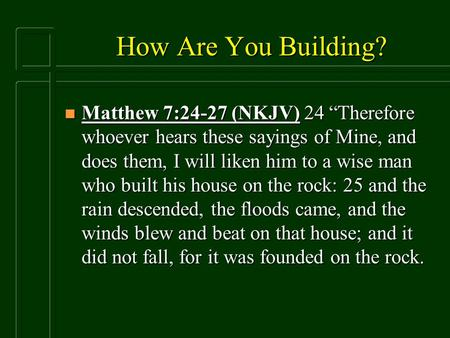 "How Are You Building? n Matthew 7:24-27 (NKJV) 24 ""Therefore whoever hears these sayings of Mine, and does them, I will liken him to a wise man who built."