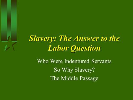 Slavery: The Answer to the Labor Question Who Were Indentured Servants So Why Slavery? The Middle Passage.