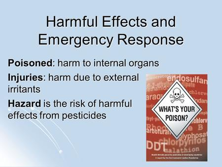Harmful Effects and Emergency Response Poisoned: harm to internal organs Injuries: harm due to external irritants Hazard is the risk of harmful effects.