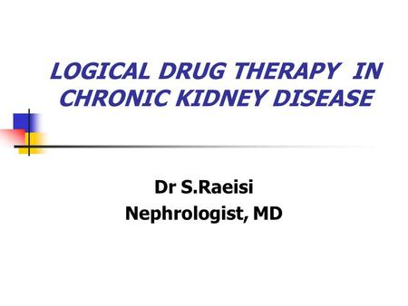 LOGICAL DRUG THERAPY IN CHRONIC KIDNEY DISEASE Dr S.Raeisi Nephrologist, MD.