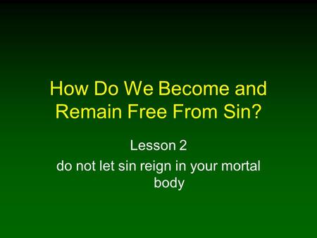 How Do We Become and Remain Free From Sin? Lesson 2 do not let sin reign in your mortal body.