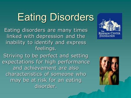 Eating Disorders Eating disorders are many times linked with depression and the inability to identify and express feelings. Striving to be perfect and.
