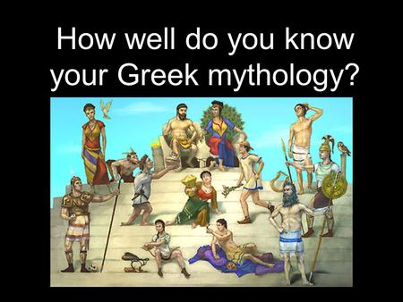 How well do you know your Greek mythology?. Answer the upcoming questions (1 point each) and see where you rank! 40-50 Major gods 35-39 Minor gods 30-34.