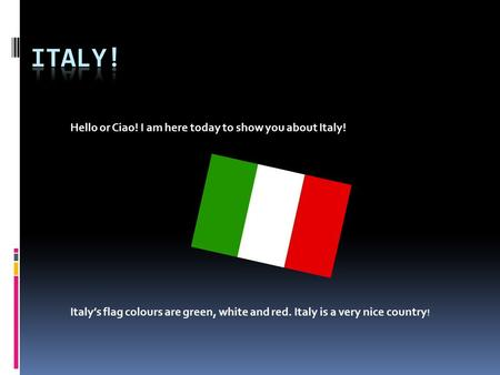 Hello or Ciao! I am here today to show you about Italy! Italy's flag colours are green, white and red. Italy is a very nice country !