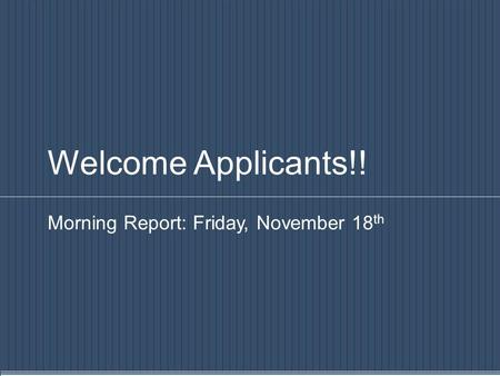 Welcome Applicants!! Morning Report: Friday, November 18 th.