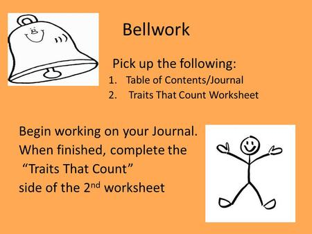"Bellwork Pick up the following: 1.Table of Contents/Journal 2. Traits That Count Worksheet Begin working on your Journal. When finished, complete the ""Traits."