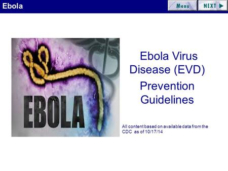 Ebola Ebola Virus Disease (EVD) Prevention Guidelines All content based on available data from the CDC as of 10/17/14.