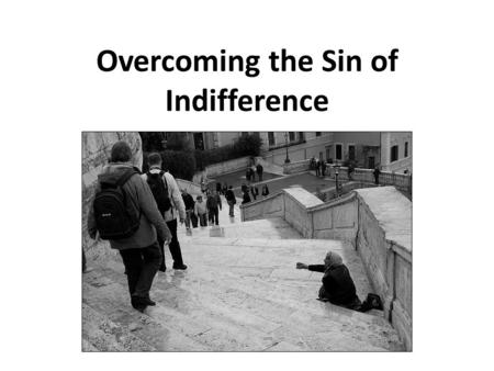 "Overcoming the Sin of Indifference. What is ""Indifference""? indifferent: 1 having or showing no partiality, bias, or preference; neutral 2 having or showing."