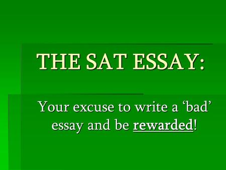 THE SAT ESSAY: Your excuse to write a 'bad' essay and be rewarded!