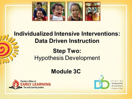 Individualized Intensive Interventions: Data Driven Instruction Step Two: Hypothesis Development Module 3C.