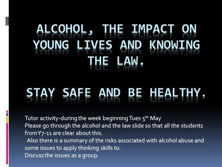 Tutor activity-during the week beginning Tues 5 th May Please go through the alcohol and the law slide so that all the students from Y7-11 are clear about.