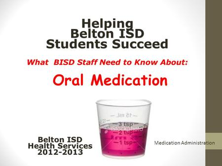 Helping Belton ISD Students Succeed What BISD Staff Need to Know About: Helping Belton ISD Students Succeed What BISD Staff Need to Know About: Oral Medication.