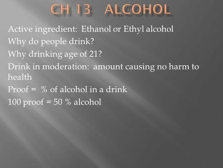 Active ingredient: Ethanol or Ethyl alcohol Why do people drink? Why drinking age of 21? Drink in moderation: amount causing no harm to health Proof =