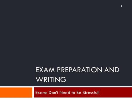 EXAM PREPARATION AND WRITING 1 Exams Don't Need to Be Stressful!