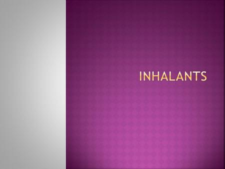  Inhalant: A volatile substance which produces chemical vapors and is inhaled  Produce a mind altering affect on the body.