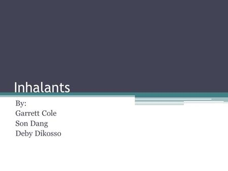 Inhalants By: Garrett Cole Son Dang Deby Dikosso.