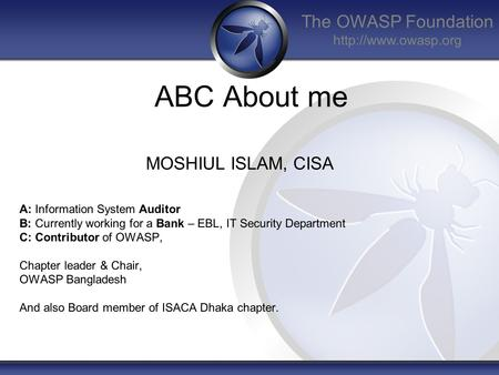 The OWASP Foundation  ABC About me MOSHIUL ISLAM, CISA A: Information System Auditor B: Currently working for a Bank – EBL, IT Security.