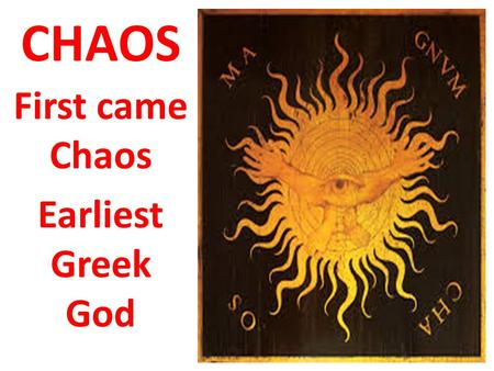 CHAOS First came Chaos Earliest Greek God. Gaea Born from Chaos Mother Earth Had a Son: Uranus- Father Heaven Married Uranus: Had many children 3 Cyclops.