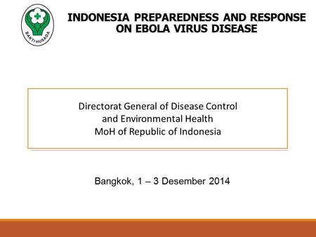 INDONESIA PREPAREDNESS AND RESPONSE ON EBOLA VIRUS DISEASE Bangkok, 1 – 3 Desember 2014 Directorat General of Disease Control and Environmental Health.