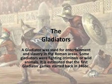 The Gladiators A Gladiator was used for entertainment and slavery in the Roman areas. Some gladiators were fighting criminals or wild animals. It is estimated.