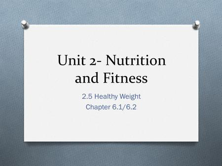Unit 2- Nutrition and Fitness 2.5 Healthy Weight Chapter 6.1/6.2.