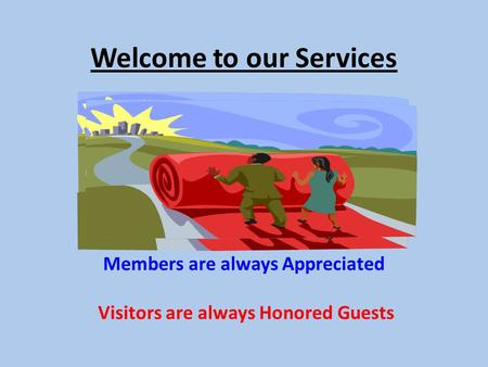 Welcome to our Services Members are always Appreciated Visitors are always Honored Guests.