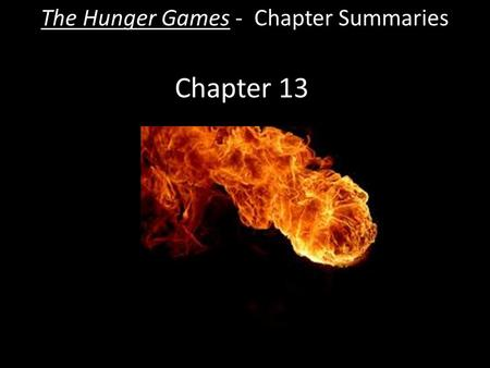 Chapter 13 The Hunger Games - Chapter Summaries. The Hunger Games - Chapter 13 Summary  Katniss runs from the fire. It is so large that she knows it.