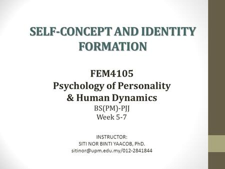 SELF-CONCEPT AND IDENTITY FORMATION FEM4105 Psychology of Personality & Human Dynamics BS(PM)-PJJ Week 5-7 INSTRUCTOR: SITI NOR BINTI YAACOB, PhD.
