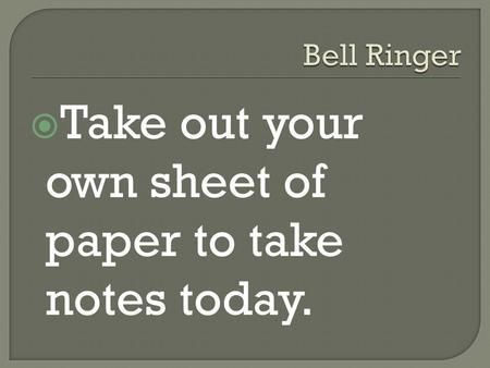  Take out your own sheet of paper to take notes today.